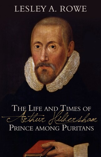 The Life and Times of Arthur Hildersham. Prince among Puritans